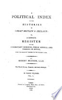 A Political Index to the Histories of Great Britain   Ireland  Or  a Complete Register of the Hereditary Honours  Public Offices  and Persons in Office