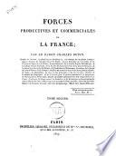 Forces productives et commerciales de la France  par le baron Charles Dupin  membre de l Institut      Tome premier   second