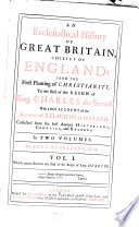 Ecclesiastical History of Great Britain, Chiefly of England from the First Planting of Christianity to the End of the Reign of King Charles II