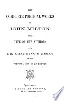 The complete poetical works of John Milton  With life of the author  and dr  Channing s essay on the poetical genius of Milton