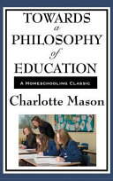 Towards a Philosophy of Education: Volume VI of Charlotte Mason's Original Homeschooling Series