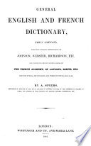 General English and French Dictionary, newly composed from the English Dictionaries of Johnson, Webster, Richardson, etc., and from the French Dictionaries of the French Academy, of Laveaux, Boiste, etc