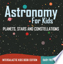 Astronomy For Kids Planets Stars And Constellations Intergalactic Kids Book Edition
