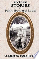 Sixteen Stories by John Howard Ladd  Compiled by Byron Mettler