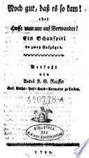 Noch gut, daß es so kam! oder hoffe man nur auf Verwandte! Schauspiel in zwey Aufz. o.O. 1793