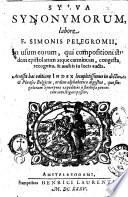 Sylva synonymorum, labore f. Simonis Pelegromij, in usum eorum, qui compositioni student epistolarum atque carminum, congesta, recognita, & multis in locis aucta. ...