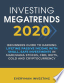 Investing Megatrends 2020  Beginners Guide to Earning Lifetime Passive Income with Small  Safe Investments in Marijuana Stocks  CBD  REITs  Gold and Cryptocurrency Book PDF