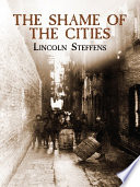 The Shame Of The Cities : bosses, police corruption, graft payments, and other...