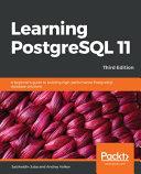 Learning PostgreSQL 11: A Beginner's Guide to Building High-Performance PostgreSQL Database Solutions, 3rd Edition