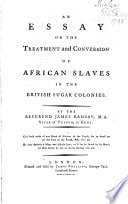 An Essay on the Treatment and Conversion of African Slaves in the British Sugar Colonies
