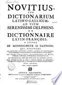 Novitius, seu Dictionarium latino-gallicum ad usum serenissimi Delphini, ou dictionnaire latin-françois, a l'usage de Monseigneur le Dauphin, qui renferme les mots des auteurs latins, sacrés et prophanes... les termes d'histoire, de geographie, de droit, de medecine, de botanique, de mathematique, & des autres arts, &c... les inflexions des mots qui sont dans les auteurs latins. Pour donner en peu de tems a toutes sortes de personnes, l'intelligence de la langue latine... Tome premier révû, corrigé & augmenté