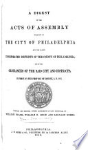 A Digest of the Acts of Assembly Relating to the City of Philadelphia and the  late  Incorporated Districts of the County of Philadelphia  and of the Ordinances of the Said City and Districts  in Force on the First Day of January  A D  1856