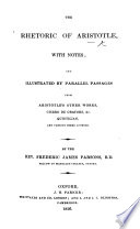 The Rhetoric of Aristotle, with Notes; and Illustrated by Parallel Passages from Aristotle's Other Works, Cicero De Oratore, &c., Quintilian, and ... Other Authors, by the Rev. Frederic James Parsons