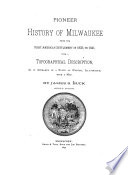 Pioneer History of Milwaukee  from the First American Settlement in 1833     with a Topographical Description  as it Appeared in a State of Nature      1833 1841  1890 Book PDF