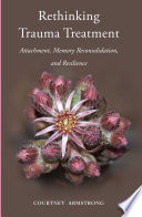 Rethinking Trauma Treatment  Attachment  Memory Reconsolidation  and Resilience Book PDF