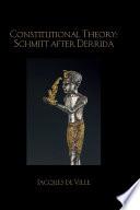 Constitutional Theory  Schmitt After Derrida