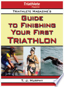 Triathlete Magazine s Guide to Finishing Your First Triathlon