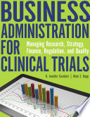 Business Administration for Clinical Trials  Managing Research  Strategy  Finance  Regulation  and Quality