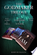 The Godmaker Trilogy  Book I  Alpha   Omega  Book II  Everywhere   Nowhere  Book III  I Am