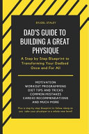 Dad's Guide to Building a Great Physique: A Step by Step Blueprint to Transforming Your Dadbod Once and for All