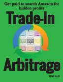 Trade In Arbitrage  The System for Getting Paid to Search Amazon for Hidden Gold  and Know Your Profits Before You Spend a Penny