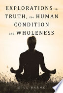 Explorations in Truth  the Human Condition and Wholeness