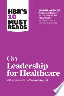 HBR s 10 Must Reads on Leadership for Healthcare  with bonus article by Thomas H  Lee  MD  and Toby Cosgrove  MD
