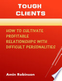 Tough Clients  How to Cultivate Profitable Relationships With Difficult Personalities