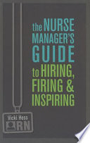 The Nurse Manager s Guide to Hiring  Firing  and Inspiring