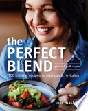 The Perfect Blend  100 blender recipes to energize and revitalize