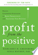 Profit from the Positive  Proven Leadership Strategies to Boost Productivity and Transform Your Business  with a foreword by Tom Rath