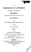 The sequel of An attempt to ascertain the author of the letters published under the signature of Junius, in which that hitherto impenetrable secret is, it is presumed, fully disclosed