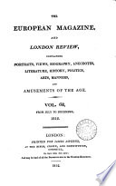 THE EUROPEAN MAGAZINE, AND LONDON REVIEW, CONTAINING PORTRAITS, VIEWS, BIOGRAPHY, ANECDOTES, LITERATURE, HISTORY, POLITICS, ARTS, MANNERS, AND AMUNSEMENTS OF THE AGE. VOLUME 62