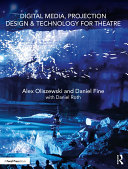 Digital Media, Projection Design, And Technology For Theatre : foundational skills, best practices, and real-world...