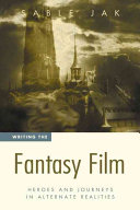 Writing the Fantasy Film: Heroes and Journeys in Alternate Realities