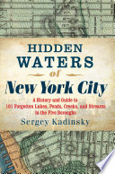 Hidden Waters of New York City  A History and Guide to 101 Forgotten Lakes  Ponds  Creeks  and Streams in the Five Boroughs