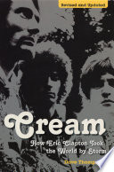 Cream: How Eric Clapton Took The World By Storm : biography, takes a new and very detailed look...
