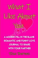 What I Like about You   A Modern Fill in the Blank  Romantic and Funny Love Journal to Share with Your Partner Book PDF