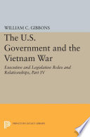 The U S  Government and the Vietnam War  Executive and Legislative Roles and Relationships  Part IV