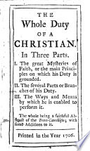 The Whole Duty of a Christian  In Three Parts  I  The Great Mysteries of Faith  Or the Main Principles on which His Duty is Grounded  II  The Several Parts Or Branches of His Duty  III  The Ways and Means by which He is Enabled to Perform It  The Whole Being a Faithful Abstract of the Trent Catechism  with Some Additions to It   By Silvester Jenks