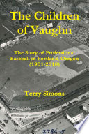 The Children Of Vaughn The Story Of Professional Baseball In Portland Oregon 1901 2010
