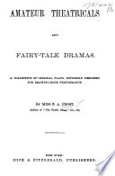 Amateur Theatricals and Fairy-tale Dramas. A collection of ... plays, ... designed for drawing-room performance