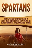 Spartans A Captivating Guide To The Fierce Warriors Of Ancient Greece Including Spartan Military Tactics The Battle Of Thermo