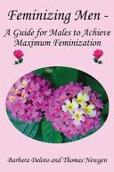 Feminizing Men   a Guide for Males to Achieve Maximum Feminization