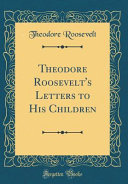 Theodore Roosevelt s Letters to His Children  Classic Reprint