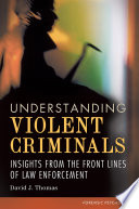 Understanding Violent Criminals  Insights from the Front Lines of Law Enforcement