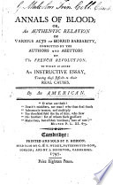 Annals of Blood  or  an authentic relation of various acts of horrid barbarity committed by the authors and abettors of the French Revolution  To which is added an instructive essay tracing these effects to their real causes  By an American  i e  William Cobbett