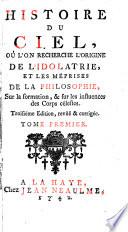 Histoire du ciel, où l'on recherche l'origine de l'idolatrie, et les méprises de la philosophie, sur la formation, & sur les influeces des corps célestes
