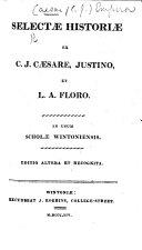 Selectæ historiæ ex C. Julio Cæsare, Justino, et L. A. Floro. In usum Scholæ Wintoniensis. Editio altera et recognita