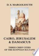 Cairo, Jerusalem, & Damascus: three chief cities of the Egyptian Sultans
